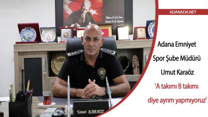 Adana Emniyet Spor Şube Müdürü Karaöz: 'A takımı B takımı diye ayrım yapmıyoruz'