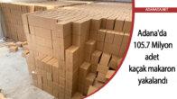 Adana'da 105 milyon 700 bin adet kaçak makaron ele geçirildi