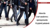 Adana'da 2 ayrı uyuşturucu operasyonunda 10 şüpheli yakalandı