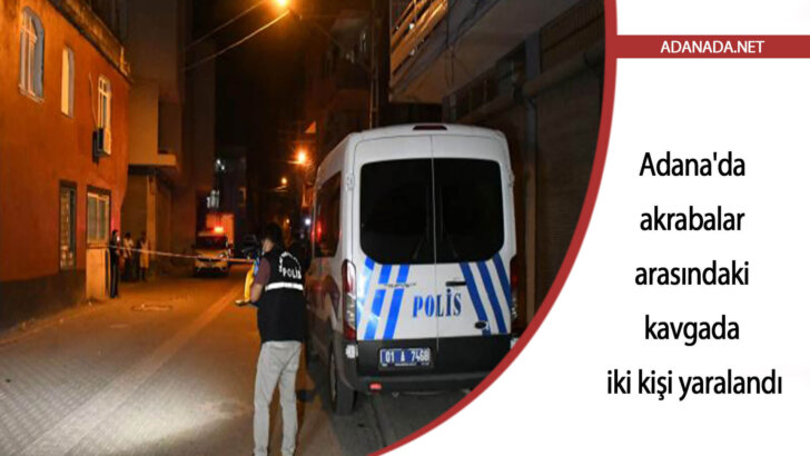 Adana'da akrabalar arasındaki kavgada iki kişi yaralandı