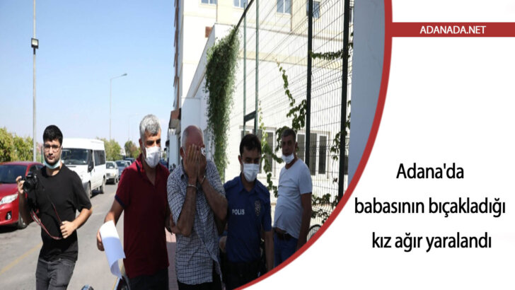 Adana'da babasının bıçakladığı kız ağır yaralandı