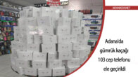 Adana'da gümrük kaçağı 103 cep telefonu ele geçirildi