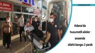 Adana'da husumetli aileler arasında silahlı kavga: 2 yaralı