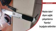 'Maske takın' diyen sağlık çalışanlarına 'Rambo' bıçağıyla saldırdılar