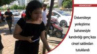Üniversiteye yerleştirme bahanesiyle kandırdığı genç kıza cinsel saldırıdan tutuklandı