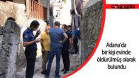 Adana'da bir kişi evinde öldürülmüş olarak bulundu