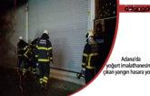 Adana'da yoğurt imalathanesinde çıkan yangın hasara yol açtı