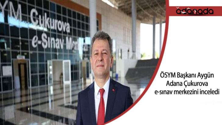 ÖSYM Başkanı Aygün, Adana Çukurova e-sınav merkezini inceledi