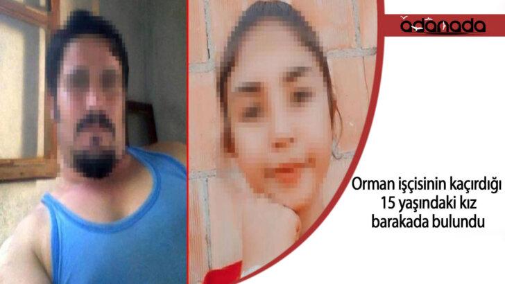 Orman işçisinin kaçırdığı 15 yaşındaki kız, barakada bulundu