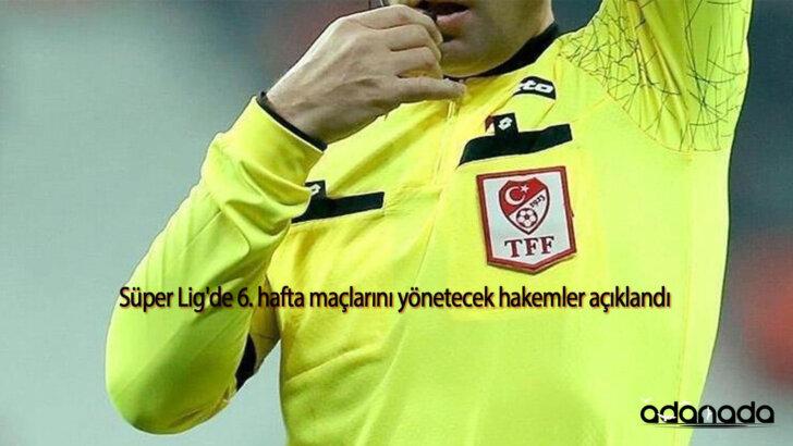 Süper Lig'de 6. hafta maçlarını yönetecek hakemler açıklandı